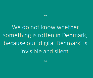 We do not know whether something is rotten in Denmark, because our 'digital Denmark' is invisible and silent.
